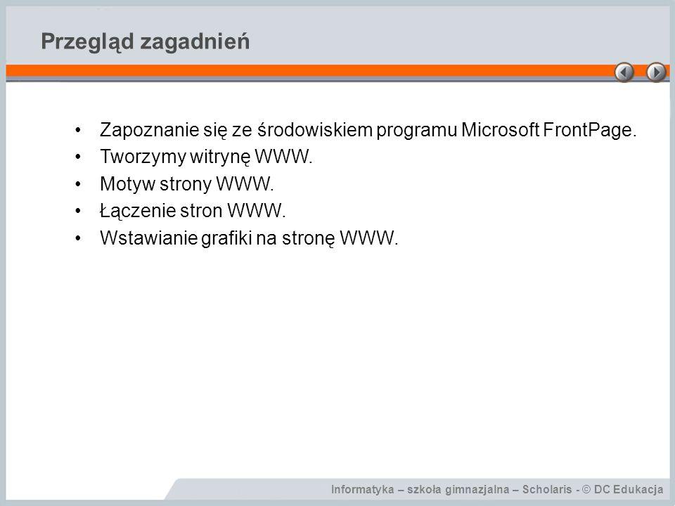 Informatyka – szkoła gimnazjalna – Scholaris - © DC Edukacja Przegląd zagadnień Zapoznanie się ze środowiskiem programu Microsoft FrontPage. Tworzymy