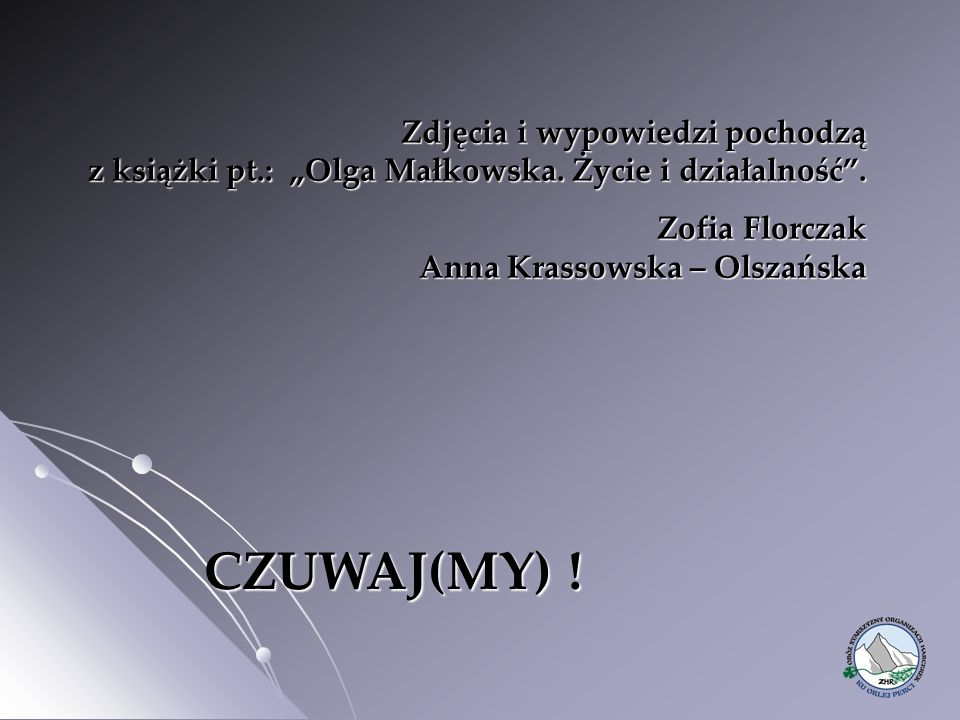 """Zdjęcia i wypowiedzi pochodzą z książki pt.: """"Olga Małkowska. Życie i działalność"""". Zofia Florczak Anna Krassowska – Olszańska CZUWAJ(MY) ! CZUWAJ(MY)"""