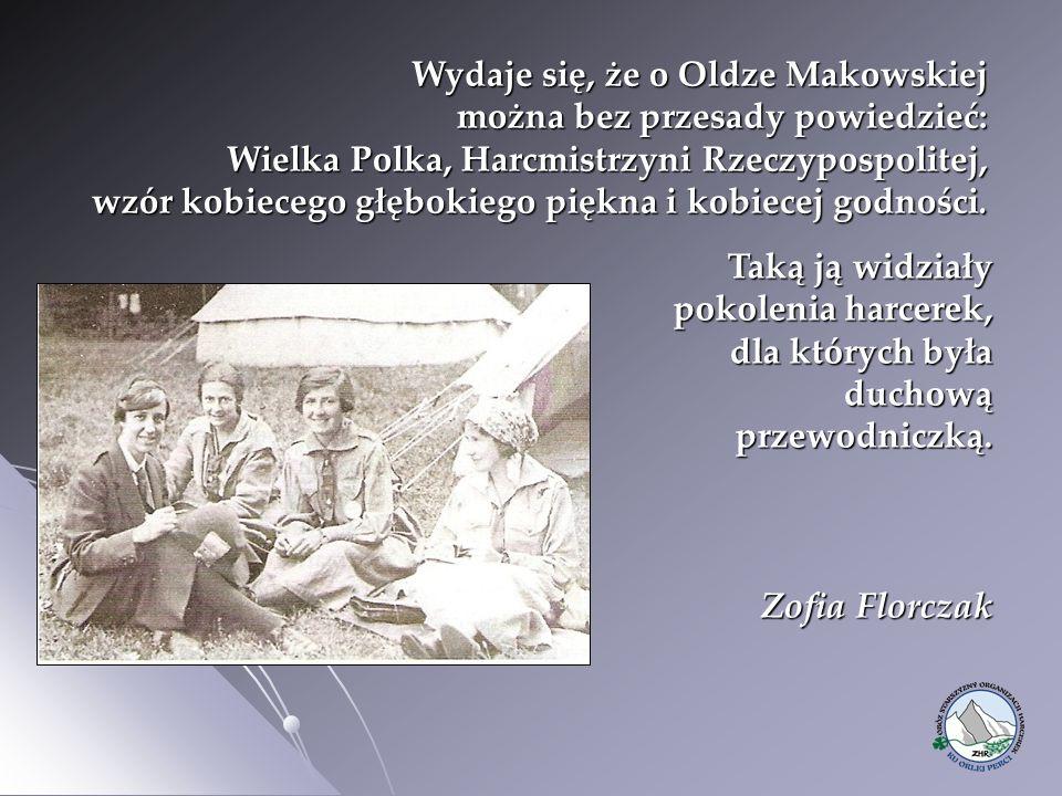 Wydaje się, że o Oldze Makowskiej można bez przesady powiedzieć: Wielka Polka, Harcmistrzyni Rzeczypospolitej, wzór kobiecego głębokiego piękna i kobiecej godności.