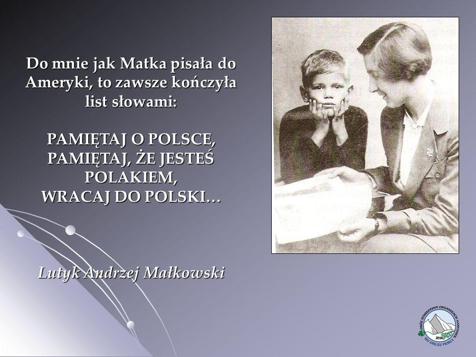 Do mnie jak Matka pisała do Ameryki, to zawsze kończyła list słowami: PAMIĘTAJ O POLSCE, PAMIĘTAJ, ŻE JESTEŚ POLAKIEM, WRACAJ DO POLSKI… Lutyk Andrzej Małkowski