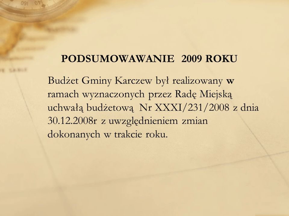 PODSUMOWAWANIE 2009 ROKU Budżet Gminy Karczew był realizowany w ramach wyznaczonych przez Radę Miejską uchwałą budżetową Nr XXXI/231/2008 z dnia 30.12.2008r z uwzględnieniem zmian dokonanych w trakcie roku.