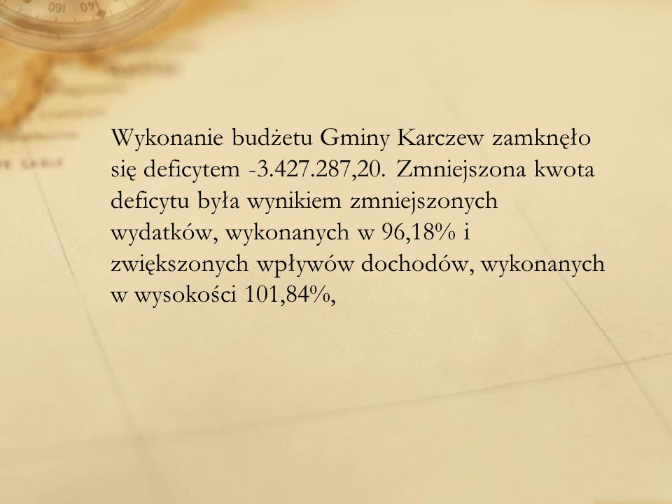 Wykonanie budżetu Gminy Karczew zamknęło się deficytem -3.427.287,20. Zmniejszona kwota deficytu była wynikiem zmniejszonych wydatków, wykonanych w 96