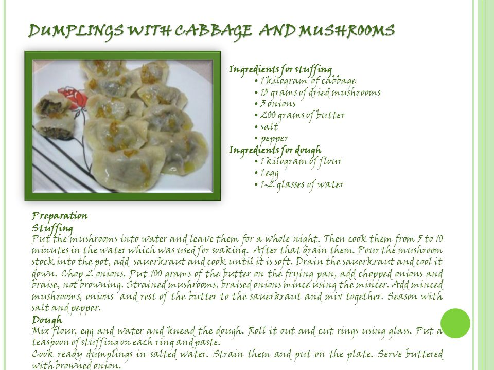 DUMPLINGS WITH CABBAGE AND MUSHROOMS Ingredients for stuffing 1 kilogram of cabbage 15 grams of dried mushrooms 3 onions 200 grams of butter salt pepper Ingredients for dough 1 kilogram of flour 1 egg 1-2 glasses of water Preparation Stuffing Put the mushrooms into water and leave them for a whole night.