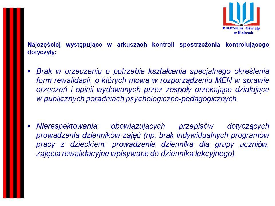 Kuratorium Oświaty w Kielcach Najczęściej występujące w arkuszach kontroli spostrzeżenia kontrolującego dotyczyły: Brak w orzeczeniu o potrzebie kształcenia specjalnego określenia form rewalidacji, o których mowa w rozporządzeniu MEN w sprawie orzeczeń i opinii wydawanych przez zespoły orzekające działające w publicznych poradniach psychologiczno-pedagogicznych.