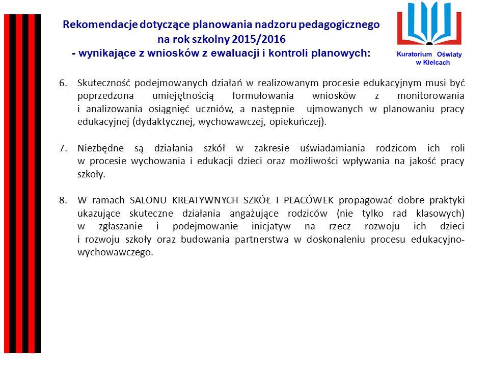 Kuratorium Oświaty w Kielcach Rekomendacje dotyczące planowania nadzoru pedagogicznego na rok szkolny 2015/2016 - wynikające z wniosków z ewaluacji i kontroli planowych: 6.Skuteczność podejmowanych działań w realizowanym procesie edukacyjnym musi być poprzedzona umiejętnością formułowania wniosków z monitorowania i analizowania osiągnięć uczniów, a następnie ujmowanych w planowaniu pracy edukacyjnej (dydaktycznej, wychowawczej, opiekuńczej).