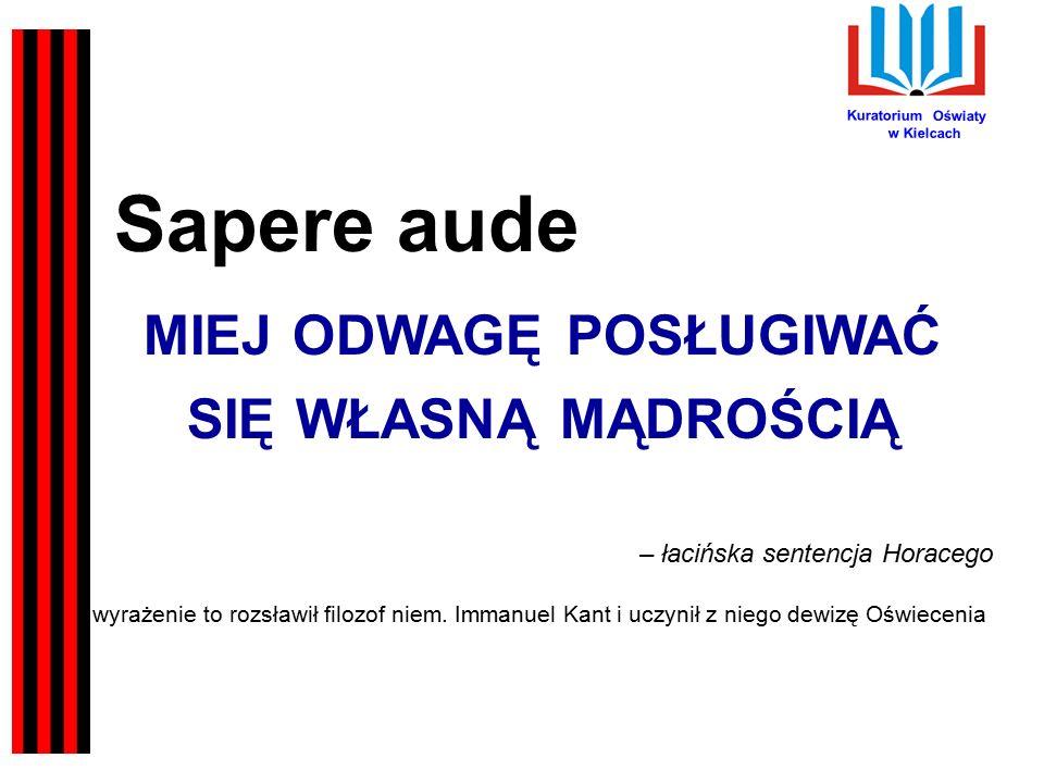 Kuratorium Oświaty w Kielcach Sapere aude MIEJ ODWAGĘ POSŁUGIWAĆ SIĘ WŁASNĄ MĄDROŚCIĄ – łacińska sentencja Horacego wyrażenie to rozsławił filozof niem.