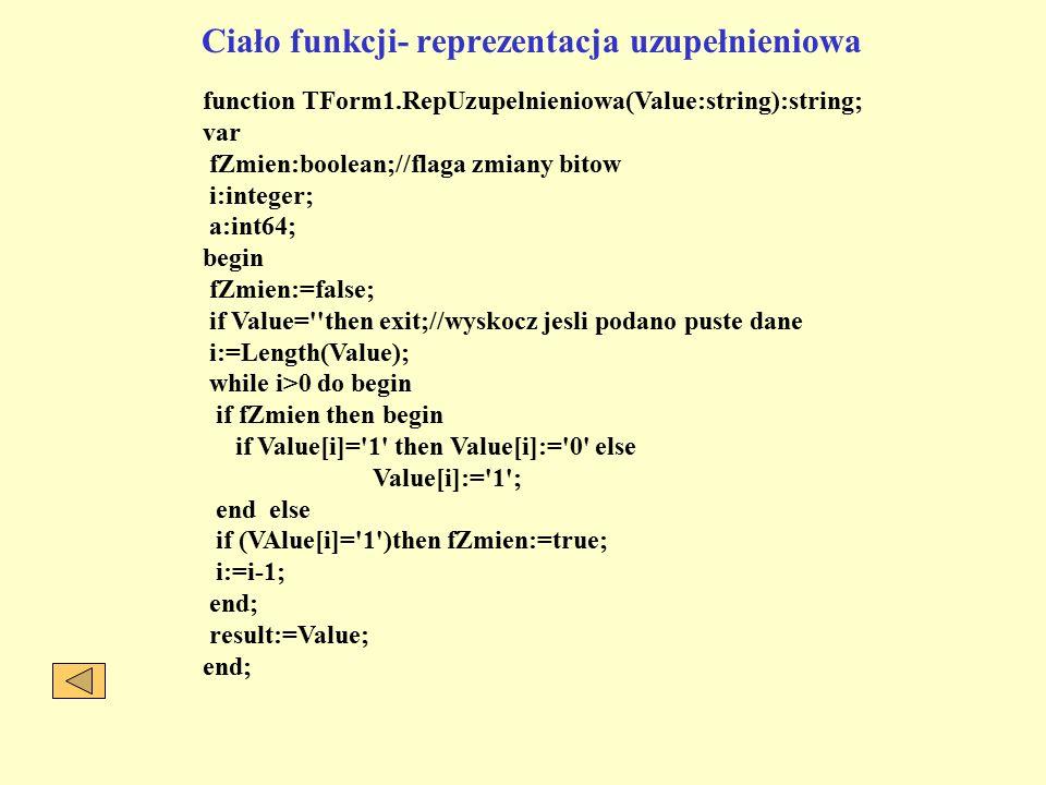 Ciało funkcji- reprezentacja uzupełnieniowa function TForm1.RepUzupelnieniowa(Value:string):string; var fZmien:boolean;//flaga zmiany bitow i:integer; a:int64; begin fZmien:=false; if Value= then exit;//wyskocz jesli podano puste dane i:=Length(Value); while i>0 do begin if fZmien then begin if Value[i]= 1 then Value[i]:= 0 else Value[i]:= 1 ; end else if (VAlue[i]= 1 )then fZmien:=true; i:=i-1; end; result:=Value; end;