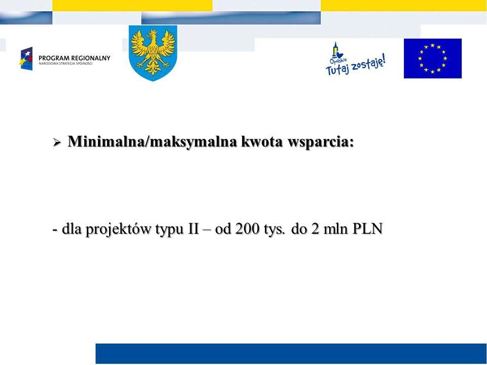  Minimalna/maksymalna kwota wsparcia: - dla projektów typu II – od 200 tys. do 2 mln PLN