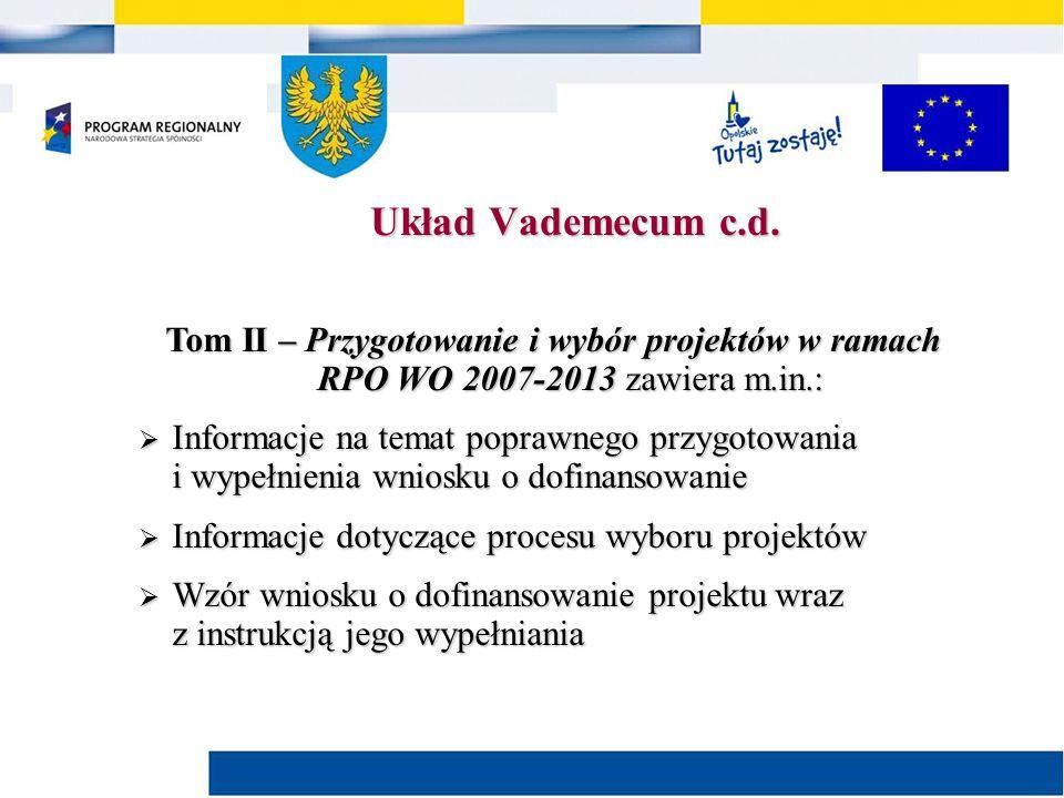 Tom II – Przygotowanie i wybór projektów w ramach RPO WO 2007-2013 zawiera m.in.:  Informacje na temat poprawnego przygotowania i wypełnienia wniosku o dofinansowanie  Informacje dotyczące procesu wyboru projektów  Wzór wniosku o dofinansowanie projektu wraz z instrukcją jego wypełniania Układ Vademecum c.d.