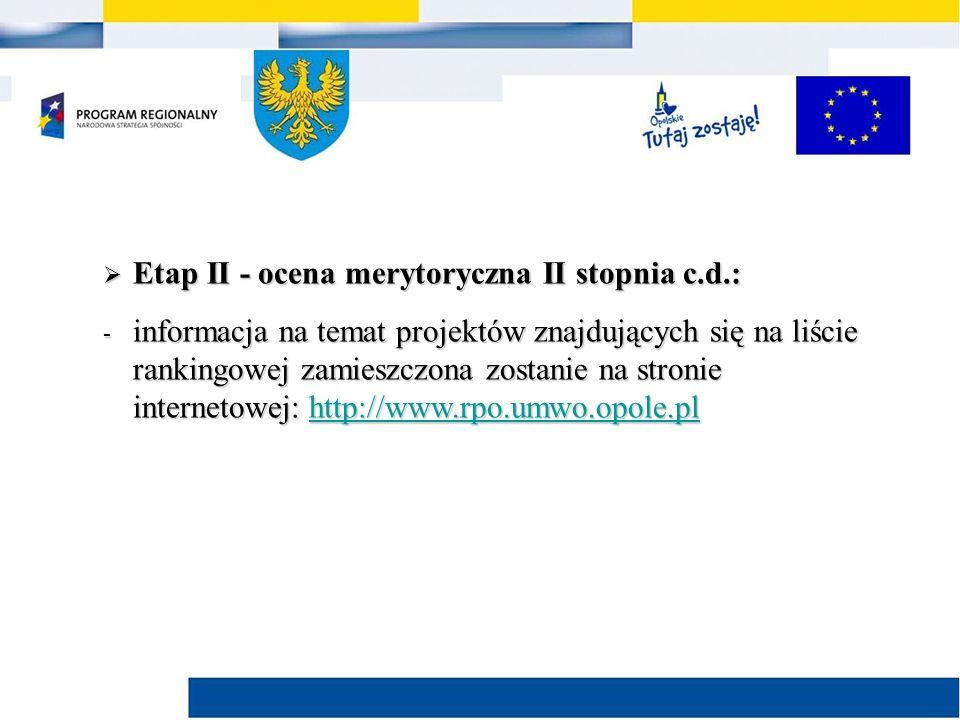  Etap II - ocena merytoryczna II stopnia c.d.: - informacja na temat projektów znajdujących się na liście rankingowej zamieszczona zostanie na stronie internetowej: http://www.rpo.umwo.opole.pl http://www.rpo.umwo.opole.pl