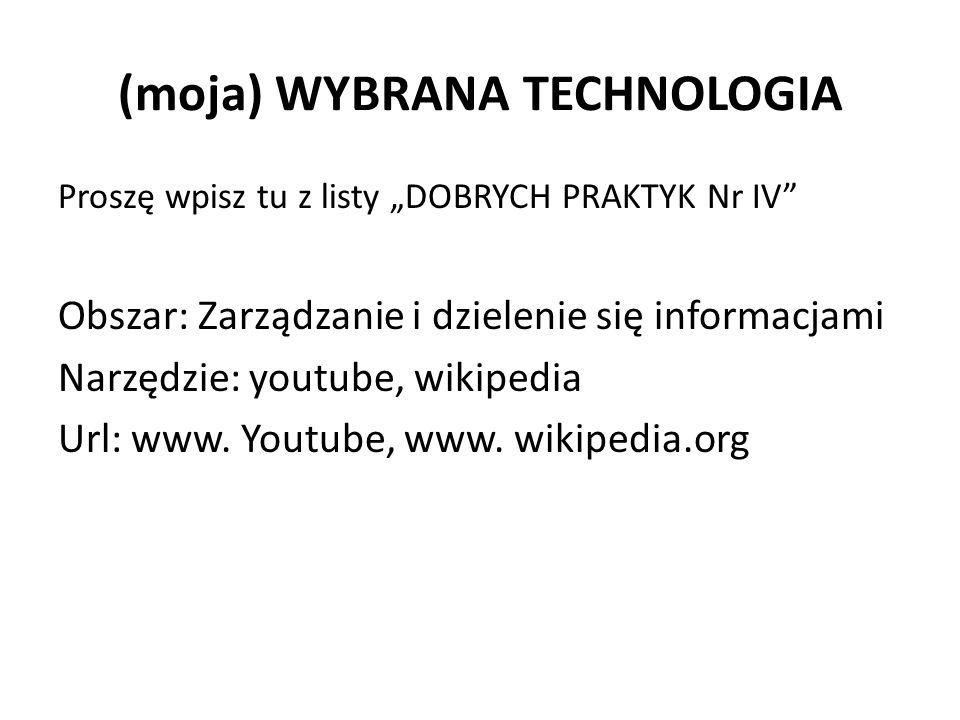 """(moja) WYBRANA TECHNOLOGIA Proszę wpisz tu z listy """"DOBRYCH PRAKTYK Nr IV Obszar: Zarządzanie i dzielenie się informacjami Narzędzie: youtube, wikipedia Url: www."""