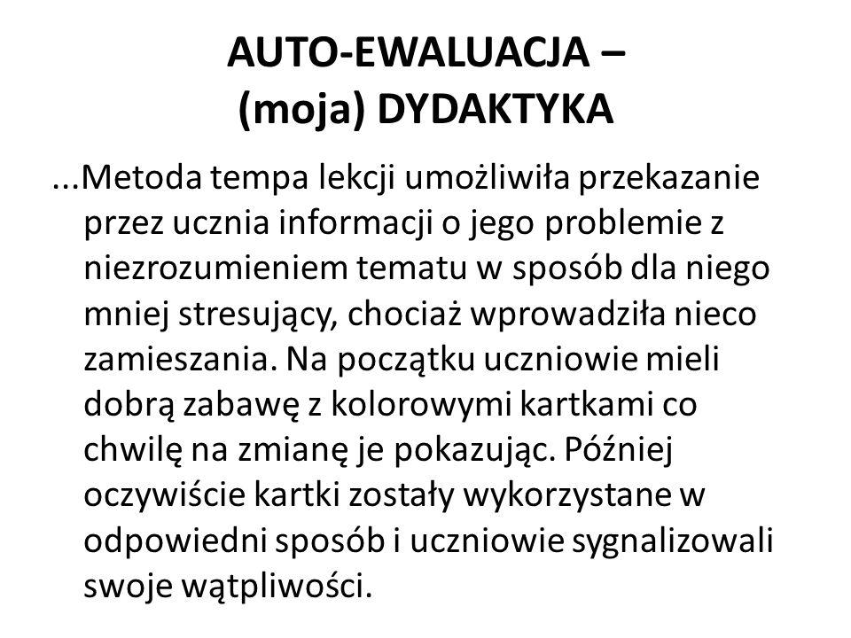 AUTO-EWALUACJA – (moja) DYDAKTYKA...Metoda tempa lekcji umożliwiła przekazanie przez ucznia informacji o jego problemie z niezrozumieniem tematu w spo