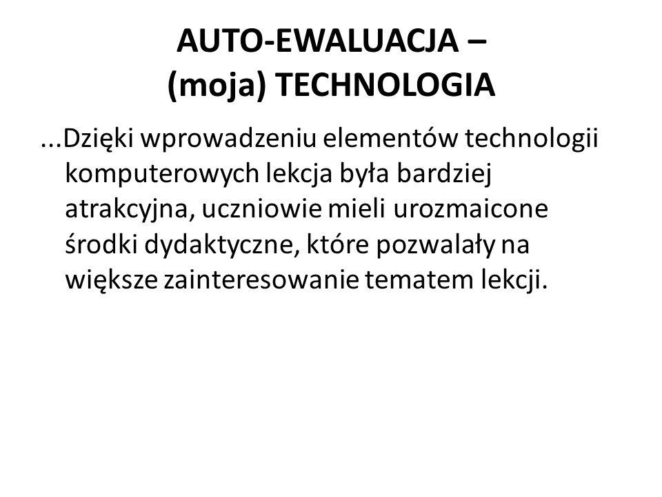 AUTO-EWALUACJA – (moja) TECHNOLOGIA...Dzięki wprowadzeniu elementów technologii komputerowych lekcja była bardziej atrakcyjna, uczniowie mieli urozmaicone środki dydaktyczne, które pozwalały na większe zainteresowanie tematem lekcji.