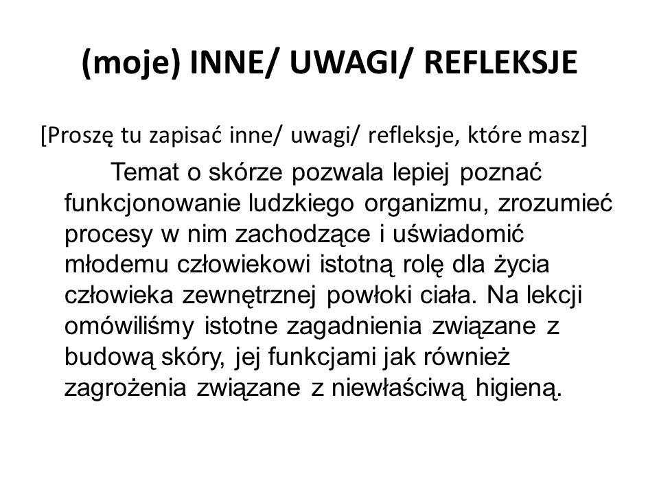 (moje) INNE/ UWAGI/ REFLEKSJE [Proszę tu zapisać inne/ uwagi/ refleksje, które masz] Temat o skórze pozwala lepiej poznać funkcjonowanie ludzkiego org