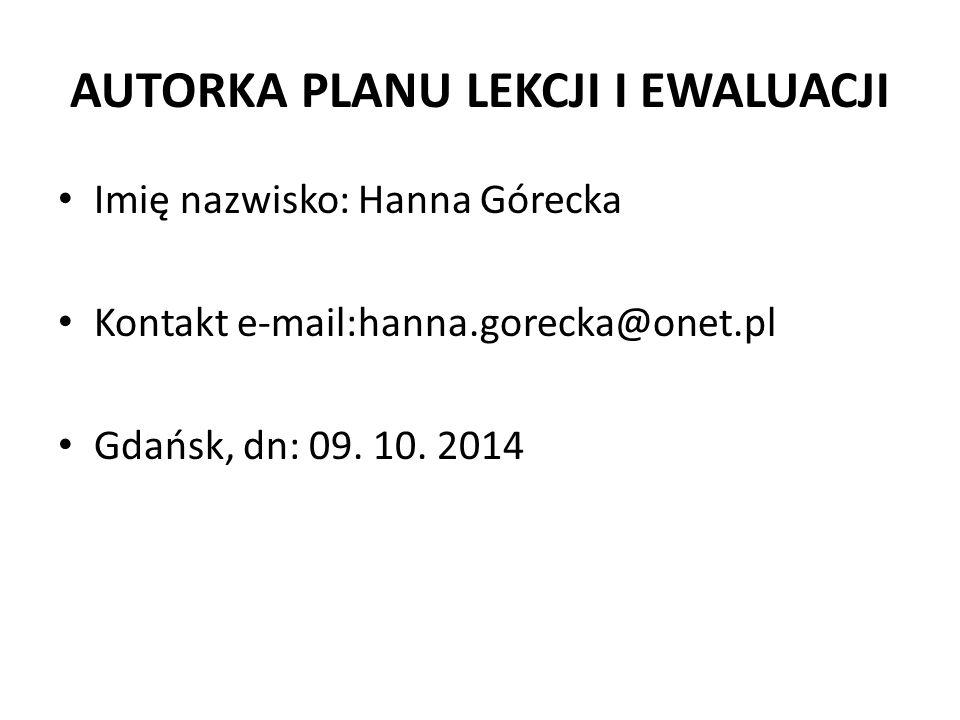 AUTORKA PLANU LEKCJI I EWALUACJI Imię nazwisko: Hanna Górecka Kontakt e-mail:hanna.gorecka@onet.pl Gdańsk, dn: 09. 10. 2014