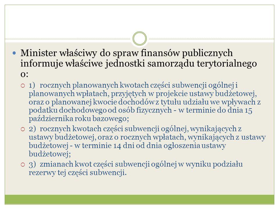 Minister właściwy do spraw finansów publicznych informuje właściwe jednostki samorządu terytorialnego o:  1)rocznych planowanych kwotach części subwencji ogólnej i planowanych wpłatach, przyjętych w projekcie ustawy budżetowej, oraz o planowanej kwocie dochodów z tytułu udziału we wpływach z podatku dochodowego od osób fizycznych - w terminie do dnia 15 października roku bazowego;  2)rocznych kwotach części subwencji ogólnej, wynikających z ustawy budżetowej, oraz o rocznych wpłatach, wynikających z ustawy budżetowej - w terminie 14 dni od dnia ogłoszenia ustawy budżetowej;  3)zmianach kwot części subwencji ogólnej w wyniku podziału rezerwy tej części subwencji.
