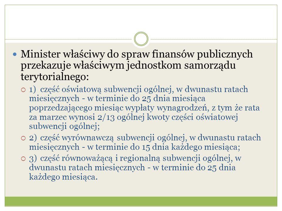 Minister właściwy do spraw finansów publicznych przekazuje właściwym jednostkom samorządu terytorialnego:  1)część oświatową subwencji ogólnej, w dwunastu ratach miesięcznych - w terminie do 25 dnia miesiąca poprzedzającego miesiąc wypłaty wynagrodzeń, z tym że rata za marzec wynosi 2/13 ogólnej kwoty części oświatowej subwencji ogólnej;  2)część wyrównawczą subwencji ogólnej, w dwunastu ratach miesięcznych - w terminie do 15 dnia każdego miesiąca;  3)część równoważącą i regionalną subwencji ogólnej, w dwunastu ratach miesięcznych - w terminie do 25 dnia każdego miesiąca.