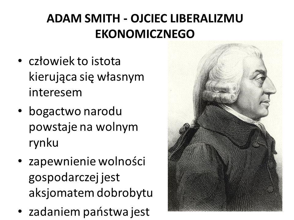 ADAM SMITH - OJCIEC LIBERALIZMU EKONOMICZNEGO człowiek to istota kierująca się własnym interesem bogactwo narodu powstaje na wolnym rynku zapewnienie
