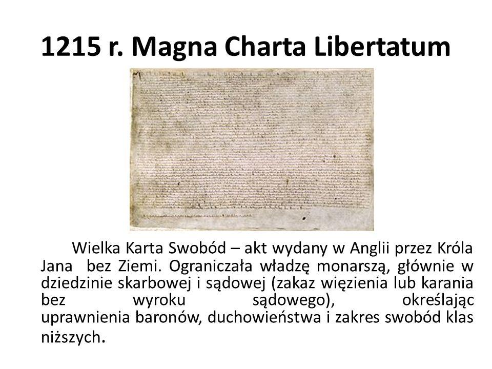 1215 r. Magna Charta Libertatum Wielka Karta Swobód – akt wydany w Anglii przez Króla Jana bez Ziemi. Ograniczała władzę monarszą, głównie w dziedzini