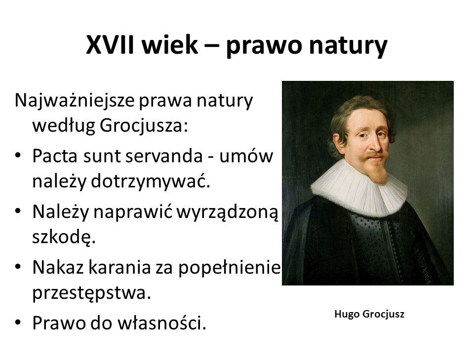 XVII wiek – prawo natury Najważniejsze prawa natury według Grocjusza: Pacta sunt servanda - umów należy dotrzymywać. Należy naprawić wyrządzoną szkodę