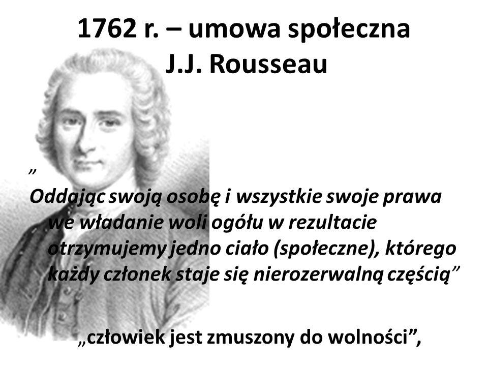 """1762 r. – umowa społeczna J.J. Rousseau """" Oddając swoją osobę i wszystkie swoje prawa we władanie woli ogółu w rezultacie otrzymujemy jedno ciało (spo"""