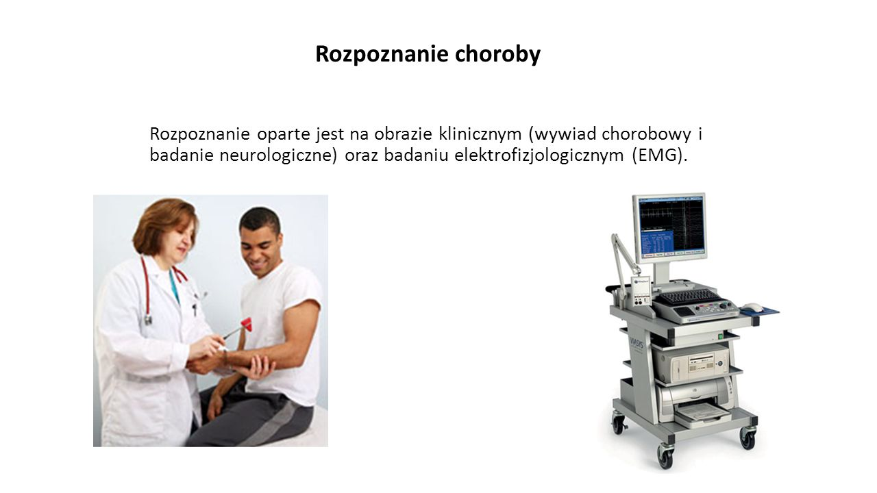 Rozpoznanie choroby Rozpoznanie oparte jest na obrazie klinicznym (wywiad chorobowy i badanie neurologiczne) oraz badaniu elektrofizjologicznym (EMG).