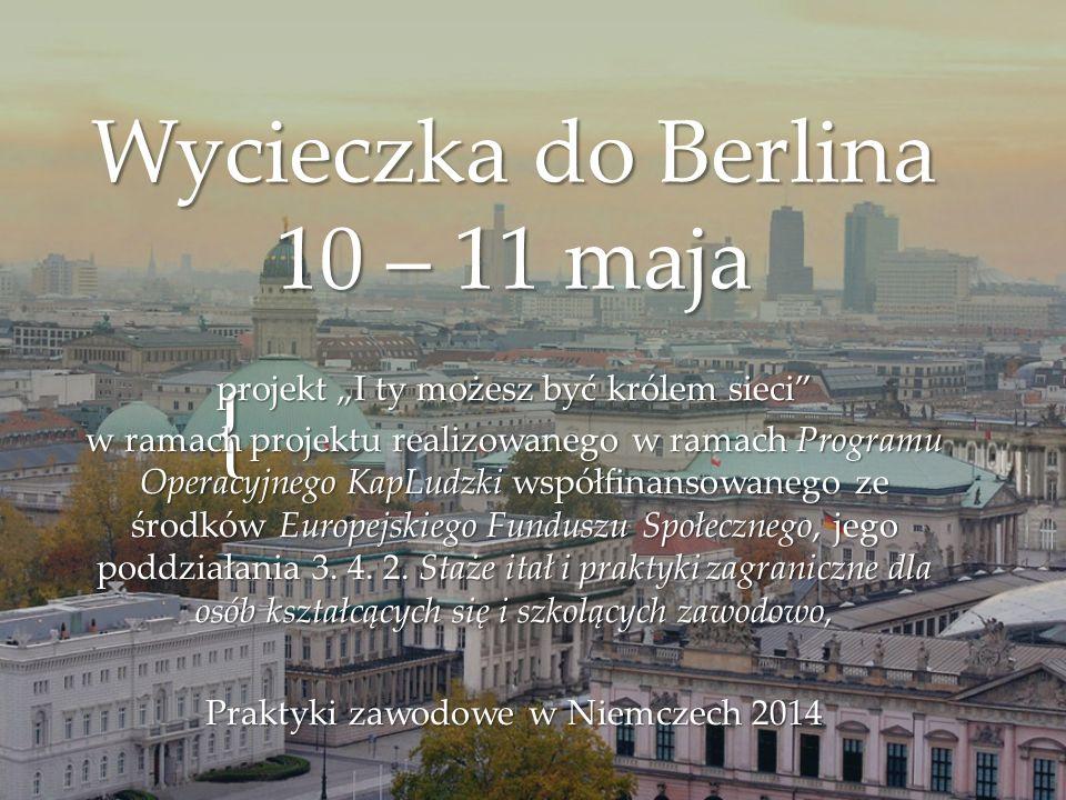"""{ Wycieczka do Berlina 10 – 11 maja projekt """"I ty możesz być królem sieci"""" w ramach projektu realizowanego w ramach Programu Operacyjnego KapLudzki ws"""