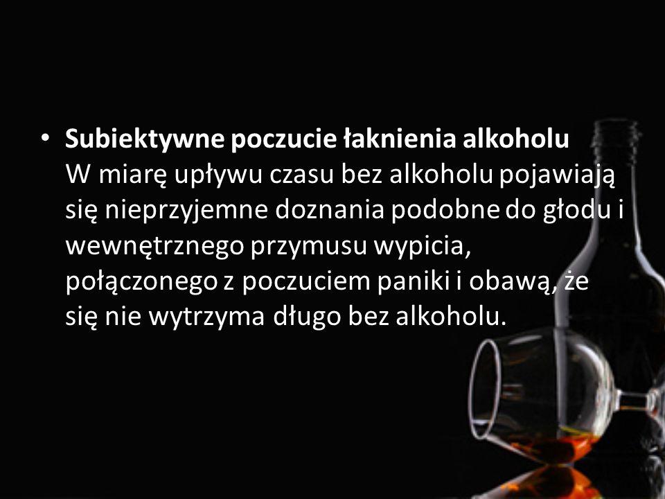 Subiektywne poczucie łaknienia alkoholu W miarę upływu czasu bez alkoholu pojawiają się nieprzyjemne doznania podobne do głodu i wewnętrznego przymusu