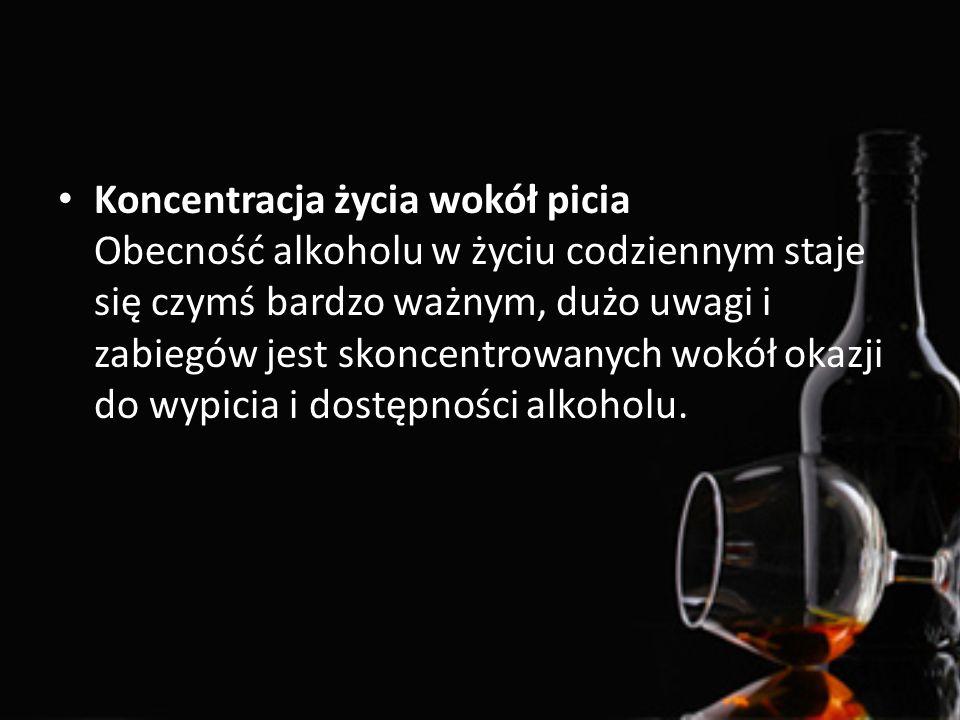 Koncentracja życia wokół picia Obecność alkoholu w życiu codziennym staje się czymś bardzo ważnym, dużo uwagi i zabiegów jest skoncentrowanych wokół o