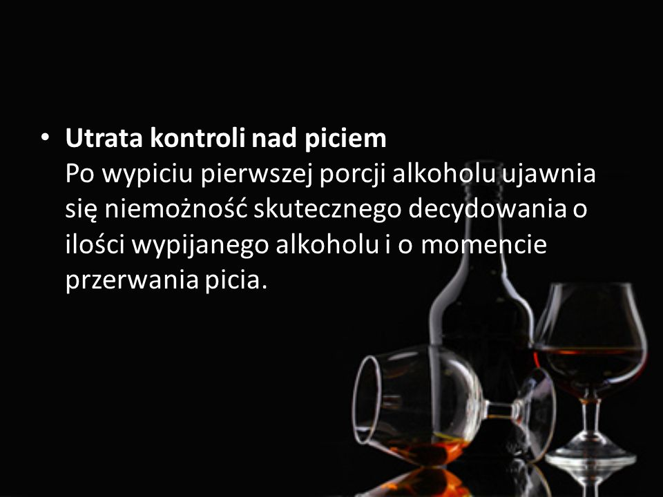 Utrata kontroli nad piciem Po wypiciu pierwszej porcji alkoholu ujawnia się niemożność skutecznego decydowania o ilości wypijanego alkoholu i o momenc
