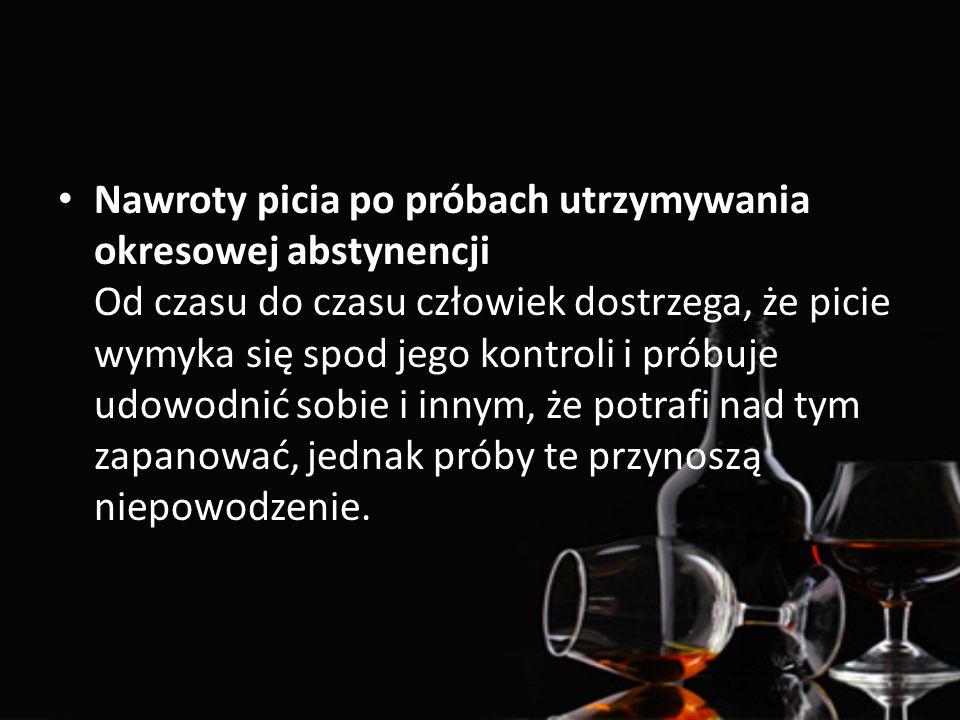 Nawroty picia po próbach utrzymywania okresowej abstynencji Od czasu do czasu człowiek dostrzega, że picie wymyka się spod jego kontroli i próbuje udowodnić sobie i innym, że potrafi nad tym zapanować, jednak próby te przynoszą niepowodzenie.