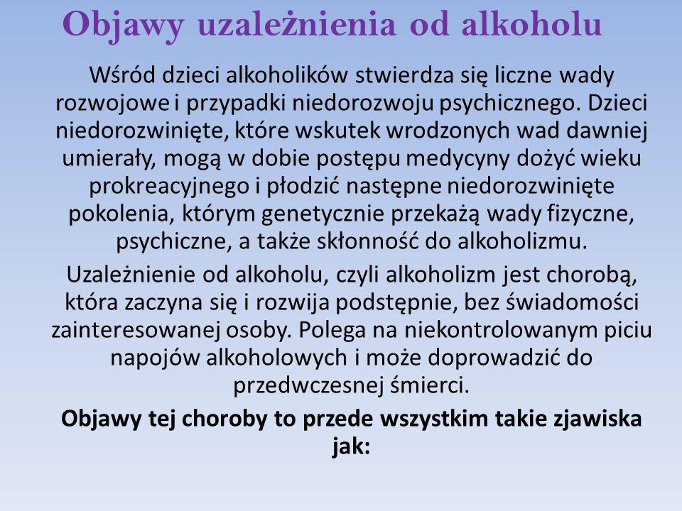 Objawy uzale ż nienia od alkoholu Wśród dzieci alkoholików stwierdza się liczne wady rozwojowe i przypadki niedorozwoju psychicznego. Dzieci niedorozw