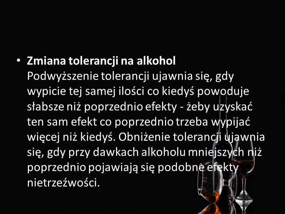 Zmiana tolerancji na alkohol Podwyższenie tolerancji ujawnia się, gdy wypicie tej samej ilości co kiedyś powoduje słabsze niż poprzednio efekty - żeby