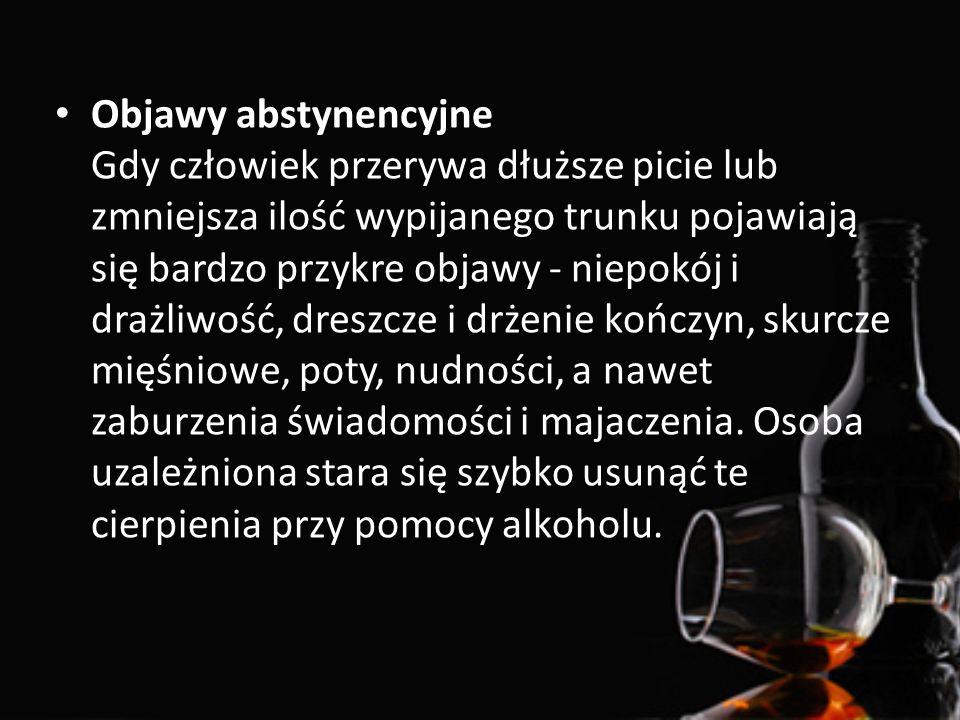 Objawy abstynencyjne Gdy człowiek przerywa dłuższe picie lub zmniejsza ilość wypijanego trunku pojawiają się bardzo przykre objawy - niepokój i drażli