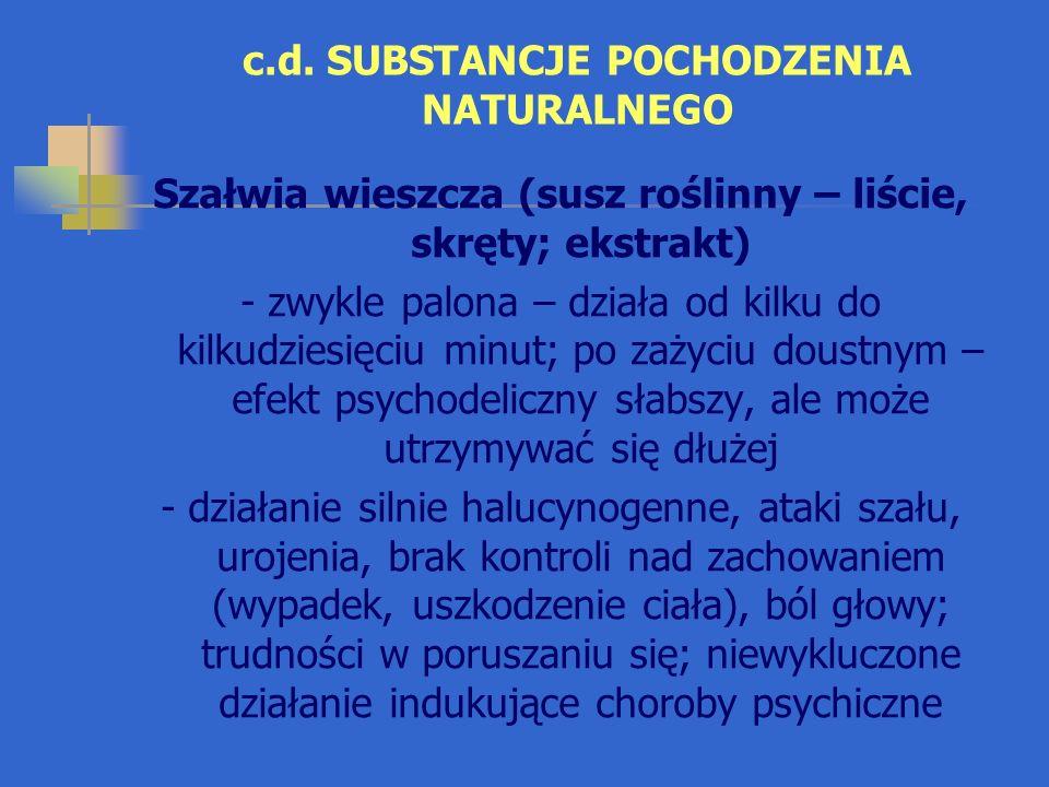 c.d. SUBSTANCJE POCHODZENIA NATURALNEGO Szałwia wieszcza (susz roślinny – liście, skręty; ekstrakt) - zwykle palona – działa od kilku do kilkudziesięc