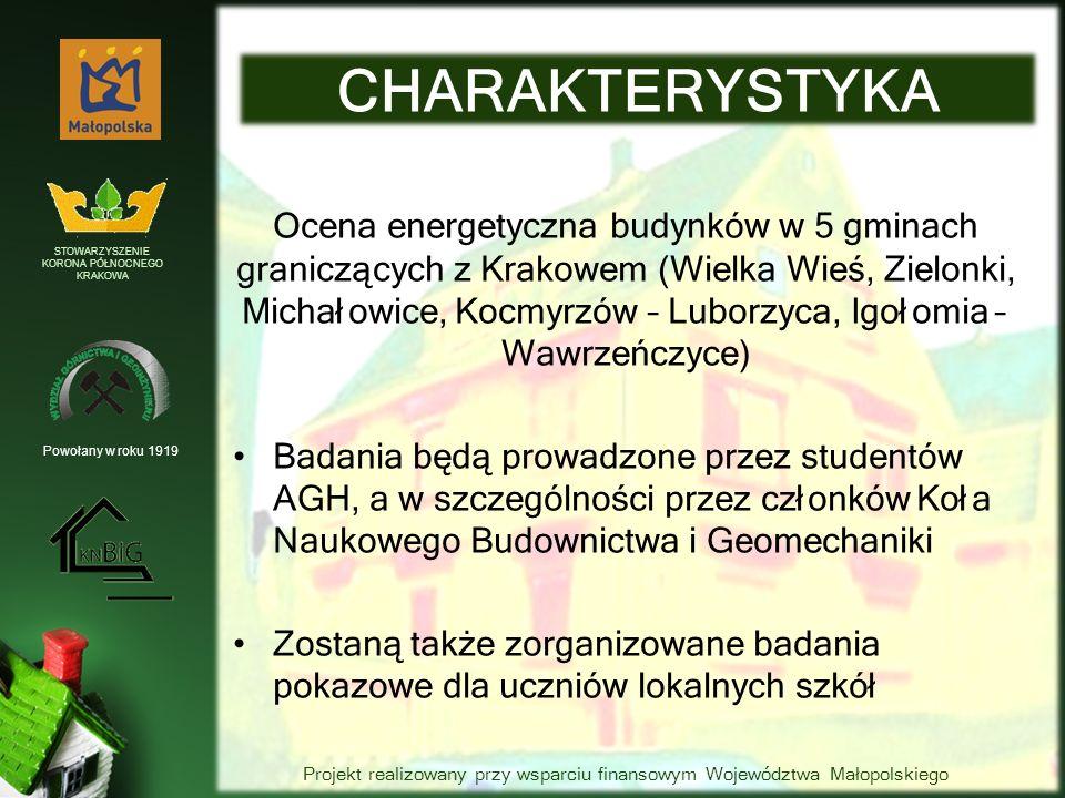 Ocena energetyczna budynków w 5 gminach graniczących z Krakowem (Wielka Wieś, Zielonki, Michałowice, Kocmyrzów – Luborzyca, Igołomia – Wawrzeńczyce) Badania będą prowadzone przez studentów AGH, a w szczególności przez członków Koła Naukowego Budownictwa i Geomechaniki Zostaną także zorganizowane badania pokazowe dla uczniów lokalnych szkół CHARAKTERYSTYKA Powołany w roku 1919 STOWARZYSZENIE KORONA PÓŁNOCNEGO KRAKOWA Projekt realizowany przy wsparciu finansowym Województwa Małopolskiego