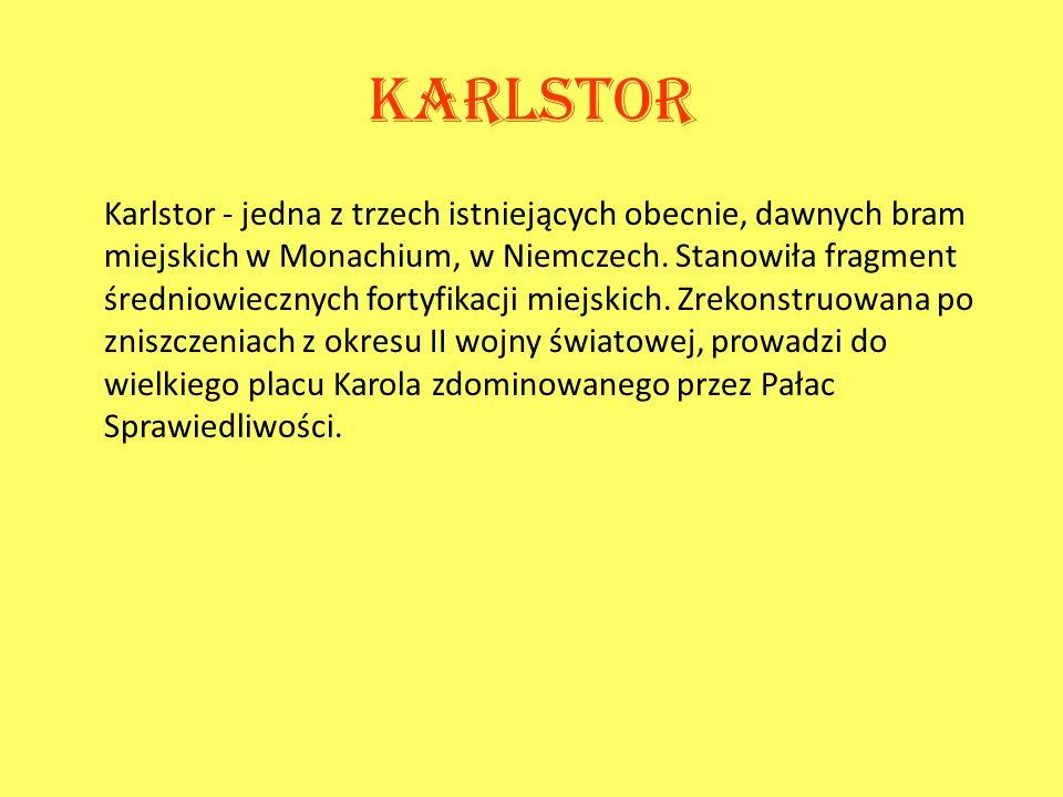 Karlstor Karlstor - jedna z trzech istniejących obecnie, dawnych bram miejskich w Monachium, w Niemczech. Stanowiła fragment średniowiecznych fortyfik