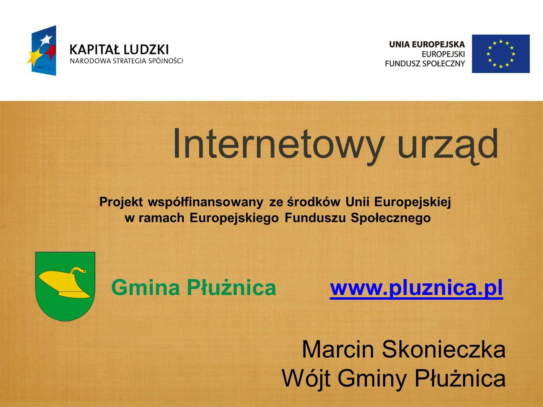 Internetowy urząd Marcin Skonieczka Wójt Gminy Płużnica Gmina Płużnica www.pluznica.pl Projekt współfinansowany ze środków Unii Europejskiej w ramach Europejskiego Funduszu Społecznego
