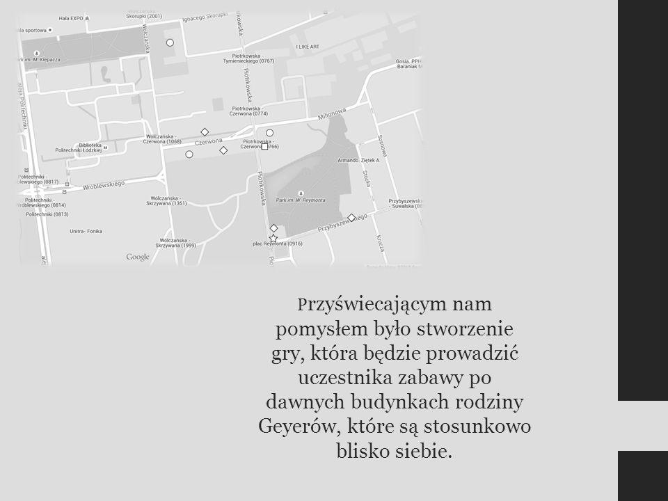 P rzyświecającym nam pomysłem było stworzenie gry, która będzie prowadzić uczestnika zabawy po dawnych budynkach rodziny Geyerów, które są stosunkowo blisko siebie.