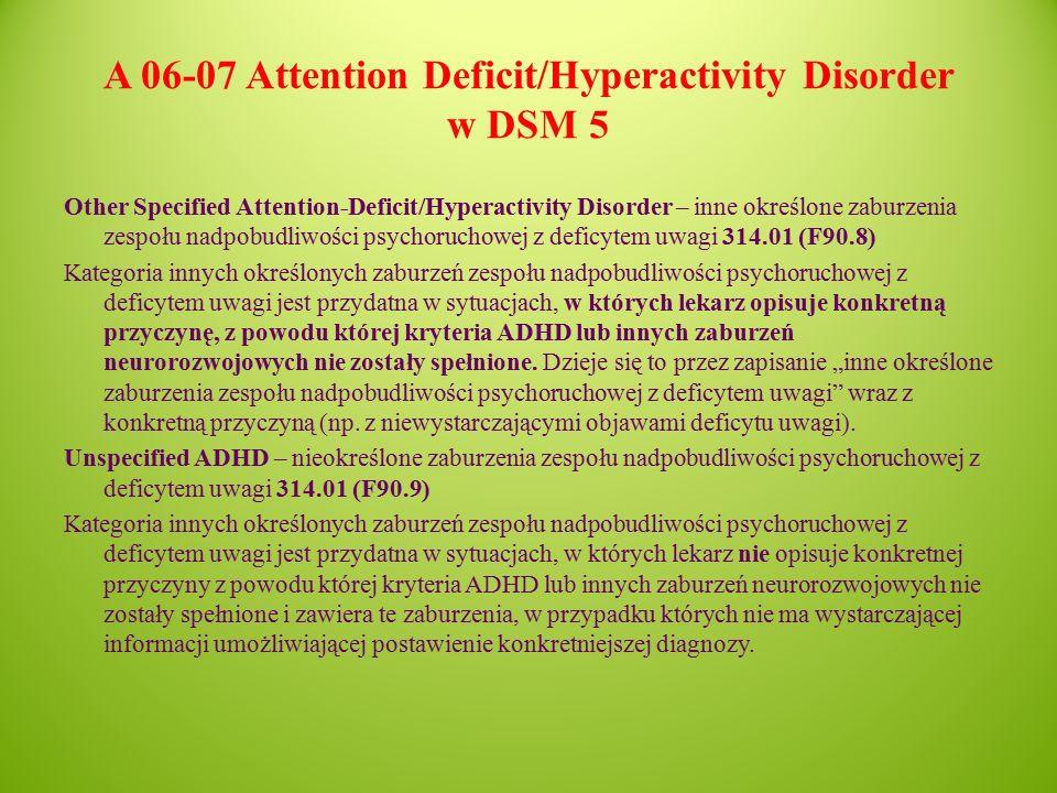 A 06-07 Attention Deficit/Hyperactivity Disorder w DSM 5 Other Specified Attention-Deficit/Hyperactivity Disorder – inne określone zaburzenia zespołu nadpobudliwości psychoruchowej z deficytem uwagi 314.01 (F90.8) Kategoria innych określonych zaburzeń zespołu nadpobudliwości psychoruchowej z deficytem uwagi jest przydatna w sytuacjach, w których lekarz opisuje konkretną przyczynę, z powodu której kryteria ADHD lub innych zaburzeń neurorozwojowych nie zostały spełnione.