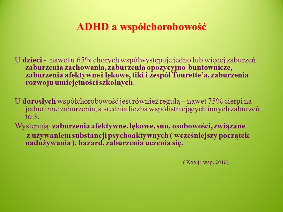 ADHD a współchorobowość U dzieci - nawet u 65% chorych współwystępuje jedno lub więcej zaburzeń: zaburzenia zachowania, zaburzenia opozycyjno-buntownicze, zaburzenia afektywne i lękowe, tiki i zespół Tourette'a, zaburzenia rozwoju umiejętności szkolnych.