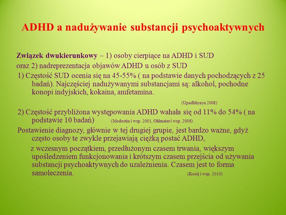 ADHD a nadużywanie substancji psychoaktywnych Związek dwukierunkowy – 1) osoby cierpiące na ADHD i SUD oraz 2) nadreprezentacja objawów ADHD u osób z SUD 1) Częstość SUD ocenia się na 45-55% ( na podstawie danych pochodzących z 25 badań).