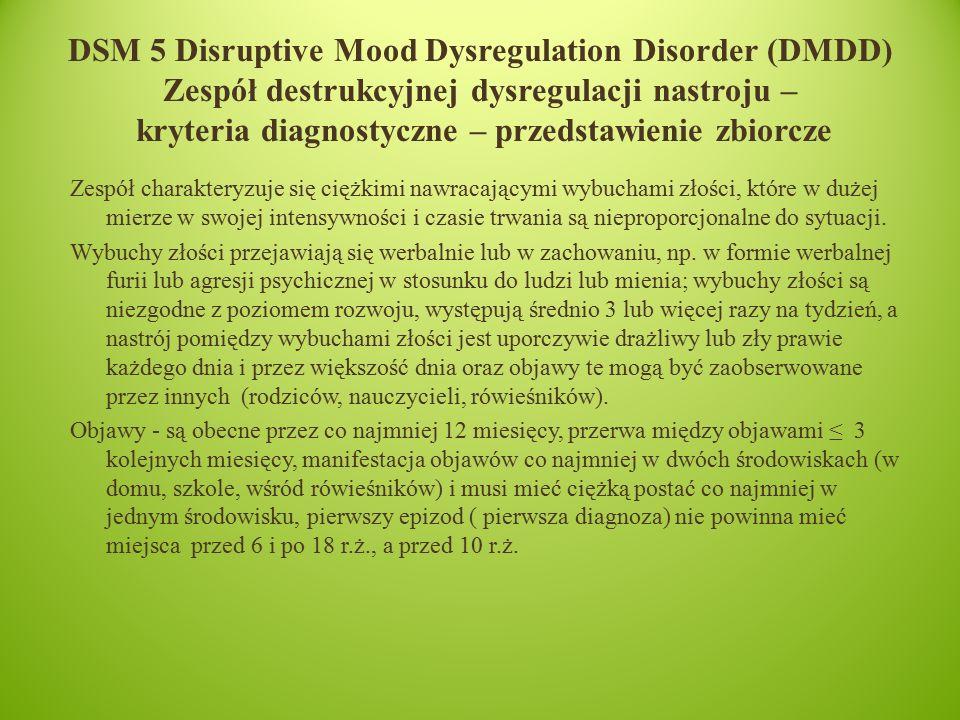 DSM 5 Disruptive Mood Dysregulation Disorder (DMDD) Zespół destrukcyjnej dysregulacji nastroju – kryteria diagnostyczne – przedstawienie zbiorcze Zespół charakteryzuje się ciężkimi nawracającymi wybuchami złości, które w dużej mierze w swojej intensywności i czasie trwania są nieproporcjonalne do sytuacji.