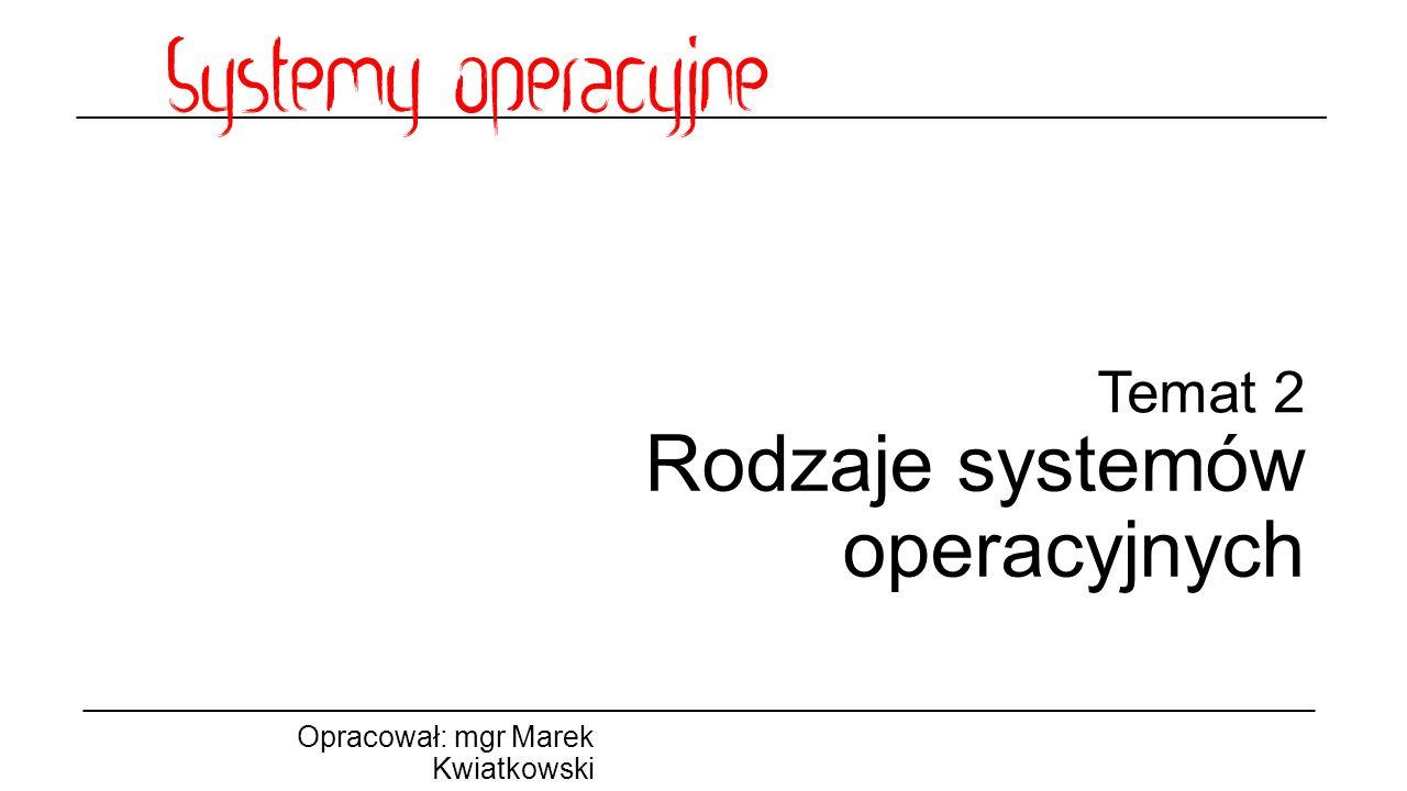 Temat 2 Rodzaje systemów operacyjnych Opracował: mgr Marek Kwiatkowski