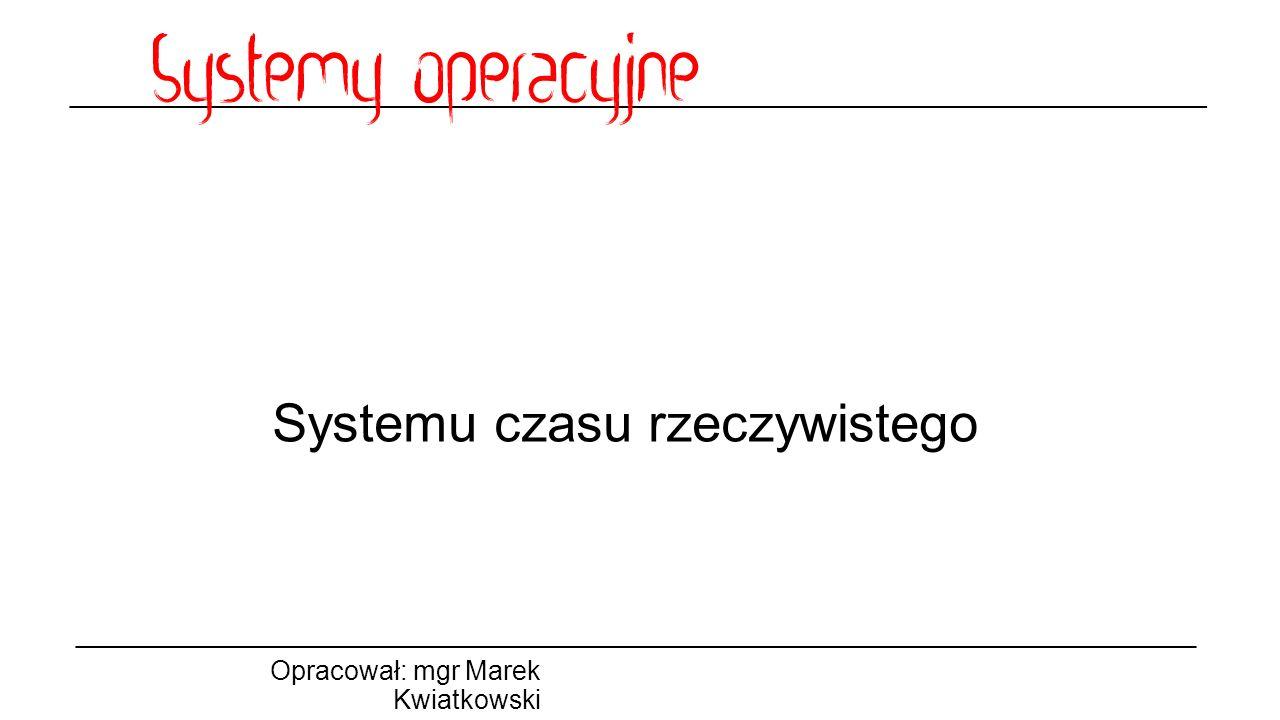 Systemu czasu rzeczywistego Opracował: mgr Marek Kwiatkowski