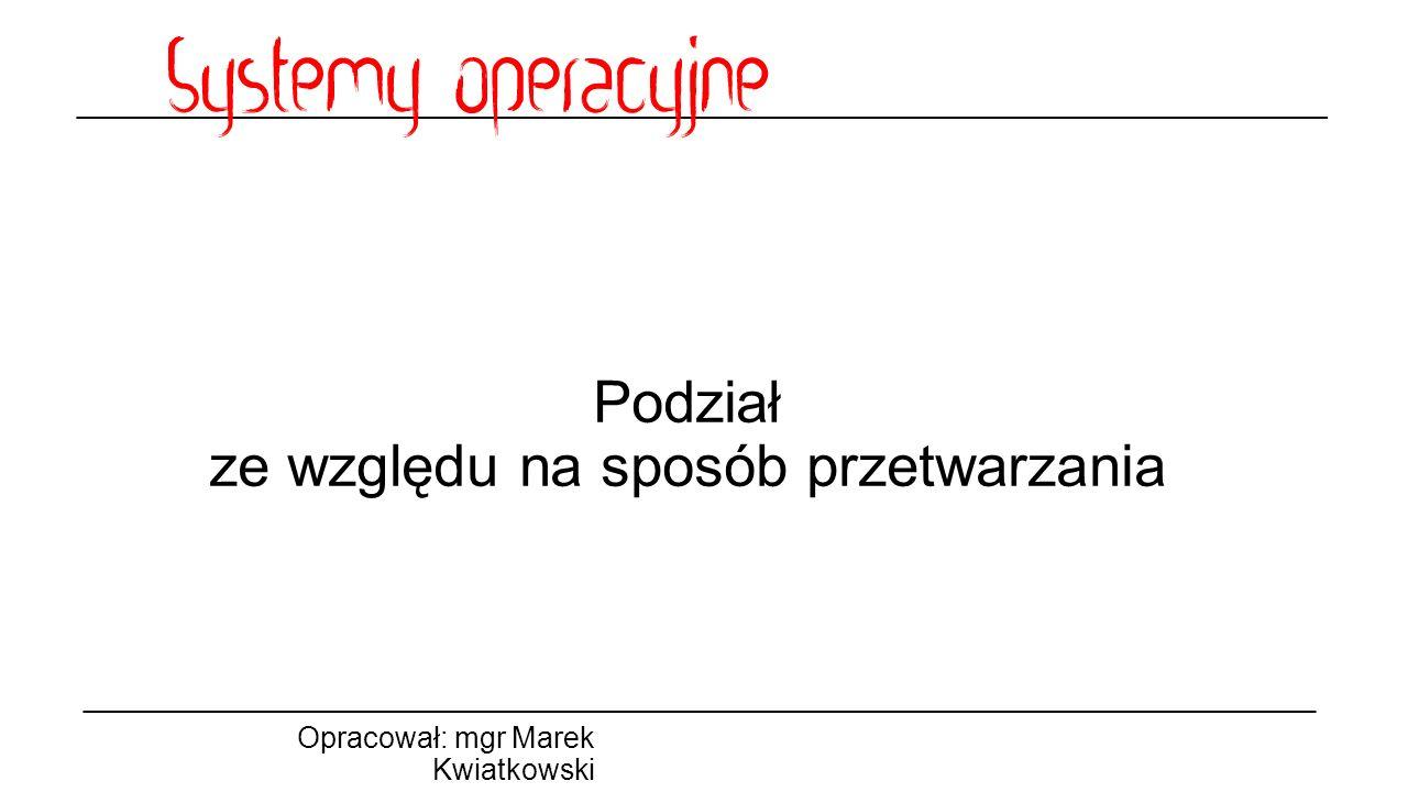 Podział ze względu na sposób przetwarzania Opracował: mgr Marek Kwiatkowski