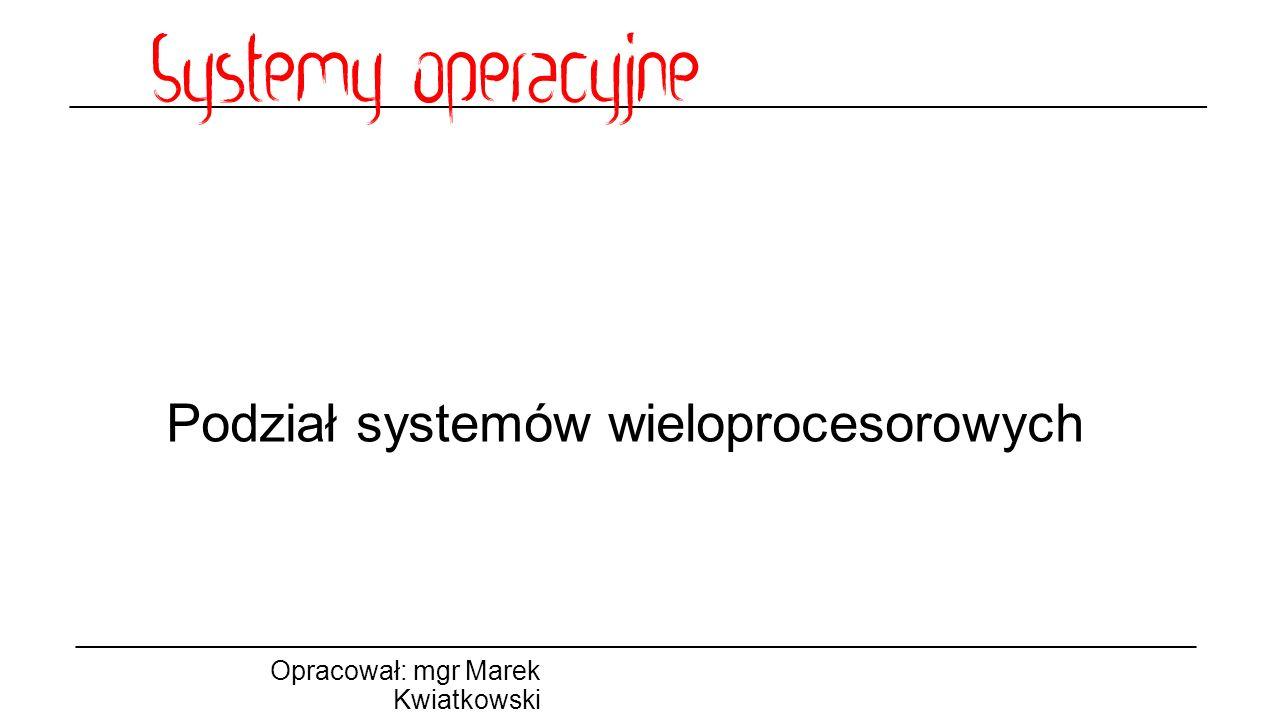 Podział systemów wieloprocesorowych Opracował: mgr Marek Kwiatkowski