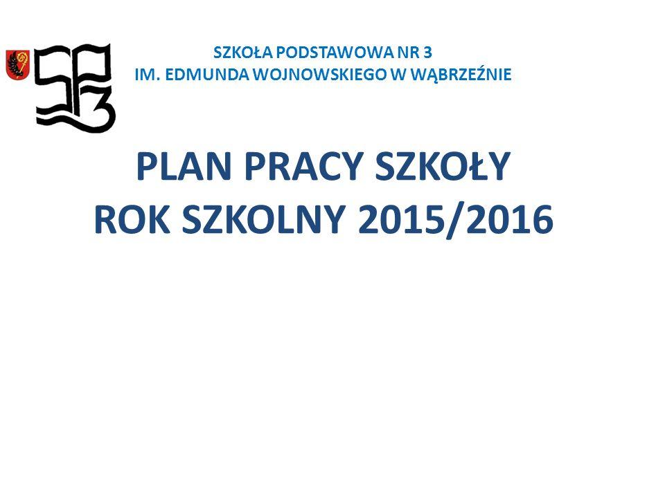 SZKOŁA PODSTAWOWA NR 3 IM. EDMUNDA WOJNOWSKIEGO W WĄBRZEŹNIE PLAN PRACY SZKOŁY ROK SZKOLNY 2015/2016