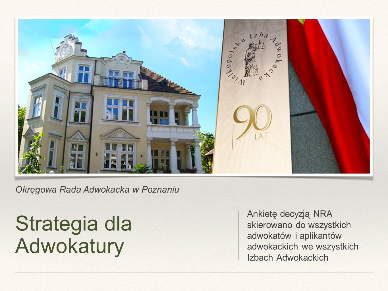 Okręgowa Rada Adwokacka w Poznaniu Strategia dla Adwokatury Ankietę decyzją NRA skierowano do wszystkich adwokatów i aplikantów adwokackich we wszystkich Izbach Adwokackich