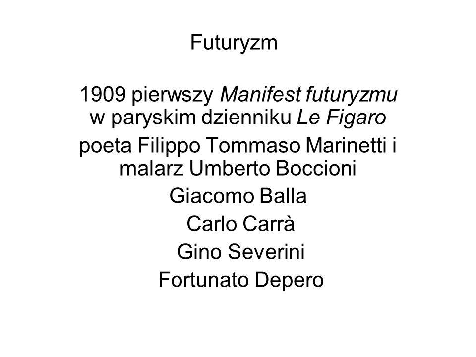 Futuryzm 1909 pierwszy Manifest futuryzmu w paryskim dzienniku Le Figaro poeta Filippo Tommaso Marinetti i malarz Umberto Boccioni Giacomo Balla Carlo